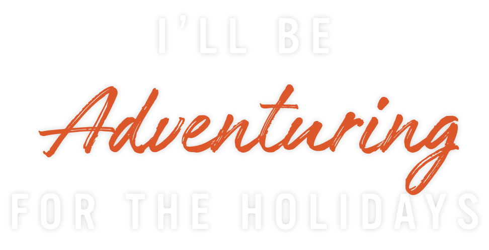 I'll be Adventuring for the Holidays